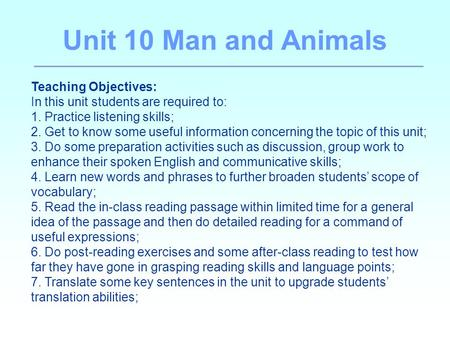 Unit 10 Man and Animals Teaching Objectives: In this unit students are required to: 1. Practice listening skills; 2. Get to know some useful information.