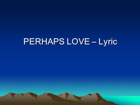 PERHAPS LOVE – Lyric. Perhaps love is like a resting place A shelter from the storm It exists to give you comfort It is there to keep you warm And in.