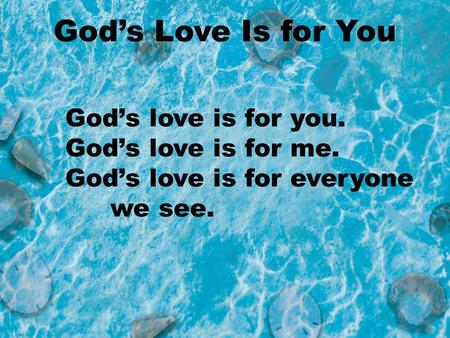 Gods love is for you. Gods love is for me. Gods love is for everyone we see. Gods Love Is for You.