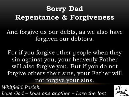Whitfield Parish Love God – Love one another – Love the lost Sorry Dad Repentance & Forgiveness And forgive us our debts, as we also have forgiven our.