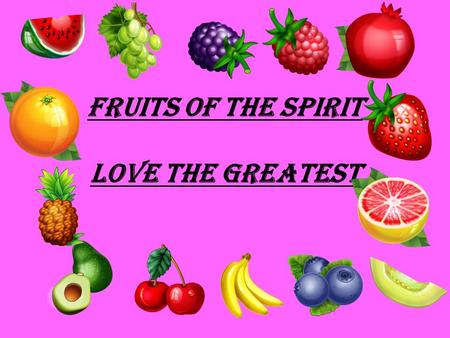Fruits of the Spirit Love the Greatest. Love is what Christ commanded –Matthew 22:37 You must love the Lord your God with all your heart, all your soul,