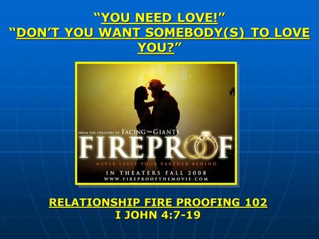 YOU NEED LOVE!YOU NEED LOVE! DONT YOU WANT SOMEBODY(S) TO LOVE YOU?DONT YOU WANT SOMEBODY(S) TO LOVE YOU? RELATIONSHIP FIRE PROOFING 102 I JOHN 4:7-19.