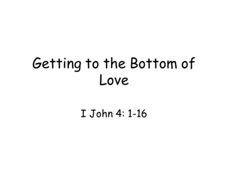 Getting to the Bottom of Love I John 4: 1-16. 1 st, Love for the brethren – proof of fellowship with God (2:7-11) 2 nd, Love for the brethren – proof.