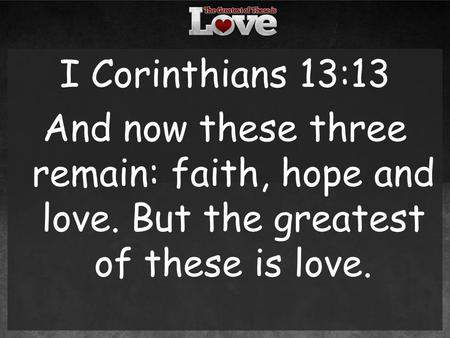 I Corinthians 13:13 And now these three remain: faith, hope and love. But the greatest of these is love.