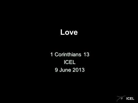 ICEL Love 1 Corinthians 13 ICEL 9 June 2013. ICEL Love This sermon is a reminder of what you already know. It s a very simple message, with a question.