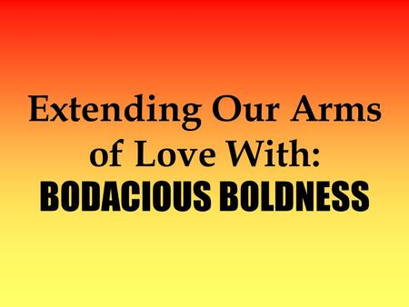 Extending Our Arms of Love With: BODACIOUS BOLDNESS.
