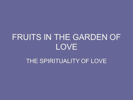 FRUITS IN THE GARDEN OF LOVE THE SPIRITUALITY OF LOVE.