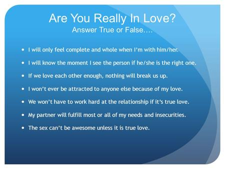 Are You Really In Love? Answer True or False…. I will only feel complete and whole when Im with him/her. I will know the moment I see the person if he/she.