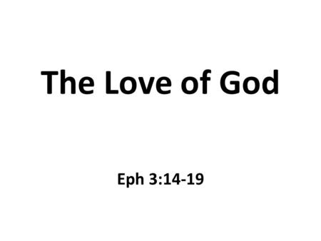 The Love of God Eph 3:14-19. Introduction What is love? – An intense feeling of deep affection – This feeling is cannot be felt by touch – This feeling.