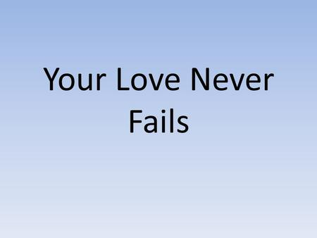 Your Love Never Fails. Nothing can separate Even if I ran away Your love never fails I know I still make mistakes But You have new mercies for me everyday.