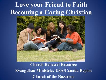 Love your Friend to Faith Becoming a Caring Christian Church Renewal Resource Evangelism Ministries USA/Canada Region Church of the Nazarene.