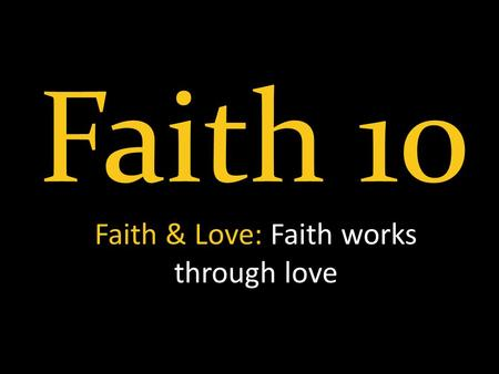 Faith 10 Faith & Love: Faith works through love. Recap Grace & Faith Knowledge & Faith Hall of Faith Like Precious Faith Words & Faith Growing Faith Confession.