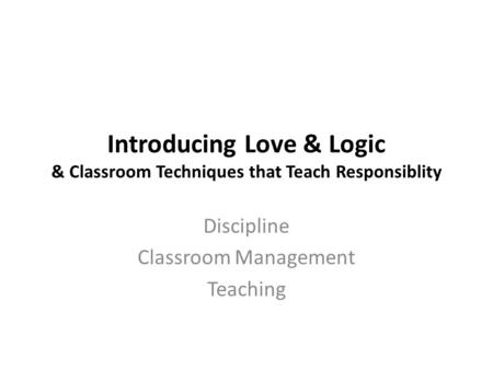 Introducing Love & Logic & Classroom Techniques that Teach Responsiblity Discipline Classroom Management Teaching.
