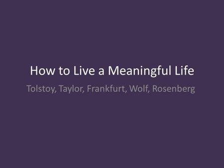 How to Live a Meaningful Life Tolstoy, Taylor, Frankfurt, Wolf, Rosenberg.