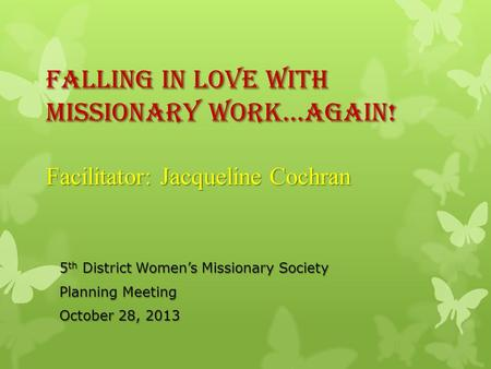 Falling In Love With Missionary Work…AGAIN! Facilitator: Jacqueline Cochran 5 th District Womens Missionary Society Planning Meeting October 28, 2013.