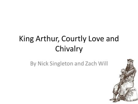 King Arthur, Courtly Love and Chivalry By Nick Singleton and Zach Will.