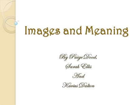 Images and Meaning By Paige Dood, Sarah Ellis And Kavius Dalton.