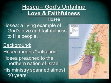 Hosea – Gods Unfailing Love & Faithfulness Hosea Hosea: a living example of Gods love and faithfulness to His people.Background: Hosea means salvation.