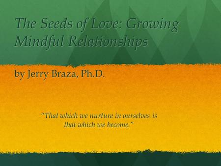 The Seeds of Love: Growing Mindful Relationships by Jerry Braza, Ph.D. That which we nurture in ourselves is that which we become.