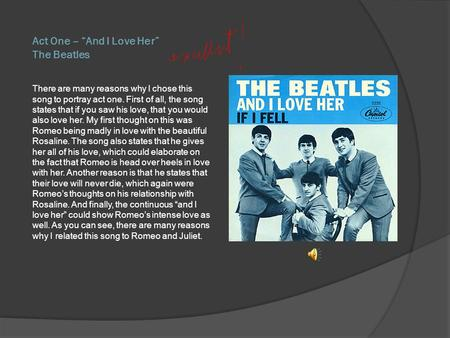 Act One – And I Love Her The Beatles There are many reasons why I chose this song to portray act one. First of all, the song states that if you saw his.