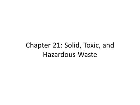 Chapter 21: Solid, Toxic, and Hazardous Waste. 21.2 Waste Disposal Methods Open dumps release hazardous materials into air and water Ocean dumping is.