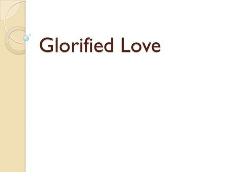 Glorified Love. TESTIFY TO LOVE From the mountains to the valleys, From the rivers to the sea Every hand that reaches out, Every hand that reaches out.