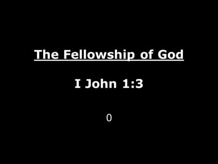 The Fellowship of God I John 1:3 0. God is One – A Love Relationship Father Jesus The Son Holy Spirit Isaiah 46:9 Isaiah 43:10 Revelation 7: 9-10 - None.