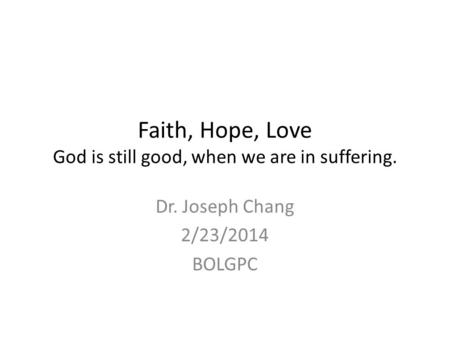 Faith, Hope, Love God is still good, when we are in suffering. Dr. Joseph Chang 2/23/2014 BOLGPC.