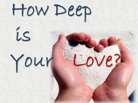 How Deep How Deep is is Your Your Love?. Love? How Deep is Your THINGS THAT MAKE YOU HAPPY.