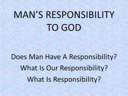 MANS RESPONSIBILITY TO GOD Does Man Have A Responsibility? What Is Our Responsibility? What Is Responsibility?