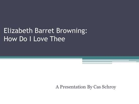 Elizabeth Barret Browning: How Do I Love Thee A Presentation By Cas Schroy.