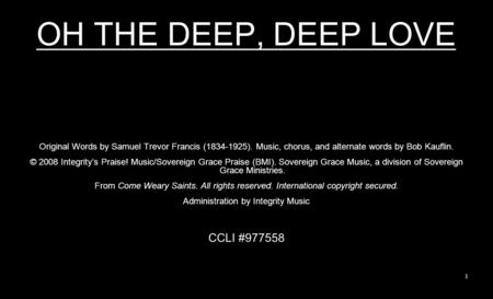OH THE DEEP, DEEP LOVE Original Words by Samuel Trevor Francis (1834-1925). Music, chorus, and alternate words by Bob Kauflin. © 2008 Integritys Praise!