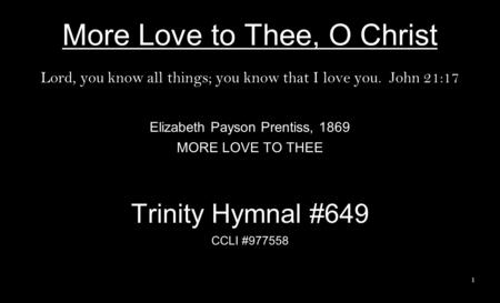More Love to Thee, O Christ Lord, you know all things; you know that I love you. John 21:17 Elizabeth Payson Prentiss, 1869 MORE LOVE TO THEE Trinity Hymnal.