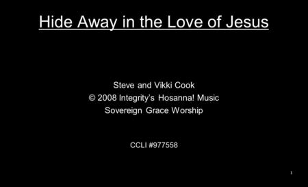 Hide Away in the Love of Jesus Steve and Vikki Cook © 2008 Integritys Hosanna! Music Sovereign Grace Worship CCLI #977558 1.