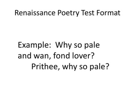 Renaissance Poetry Test Format Example: Why so pale and wan, fond lover? Prithee, why so pale?