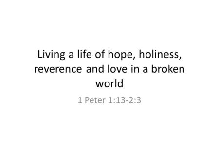Living a life of hope, holiness, reverence and love in a broken world 1 Peter 1:13-2:3.
