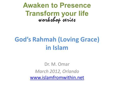 Gods Rahmah (Loving Grace) in Islam Dr. M. Omar March 2012, Orlando www.islamfromwithin.net www.islamfromwithin.net Awaken to Presence Transform your life.