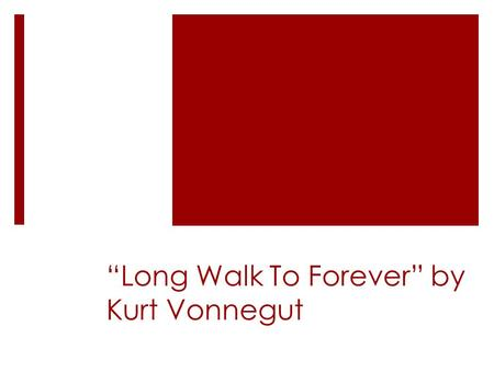 Long Walk To Forever by Kurt Vonnegut. Theme The importance of pursuing true love regardless of perils and obstacles.
