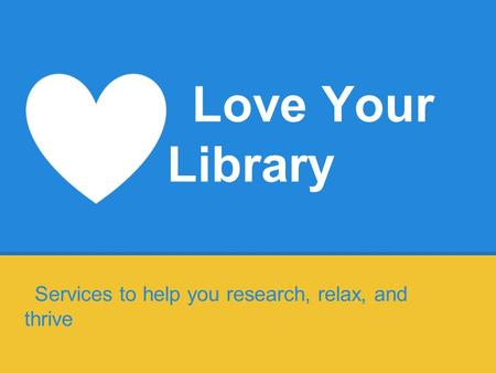 Love Your Library Services to help you research, relax, and thrive.