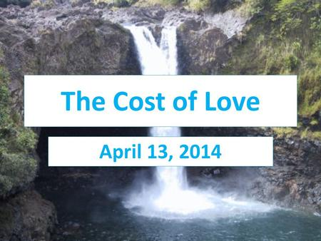 The Cost of Love April 13, 2014. Isaiah 53:3-12 He was despised and rejected by men, a man of sorrows, and familiar with suffering. Like one from whom.