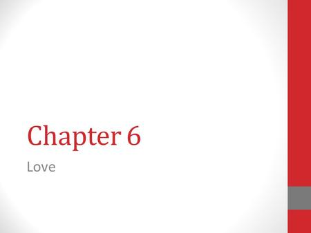 Chapter 6 Love. There are many kinds of loving relationships. This chapter will help you to clarify your views and values about love.