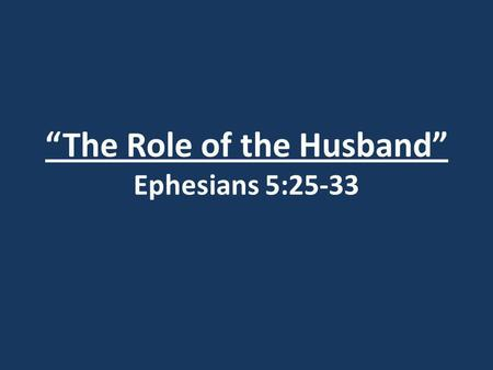 The Role of the Husband Ephesians 5:25-33. Romans 1:18-32 (ref.)