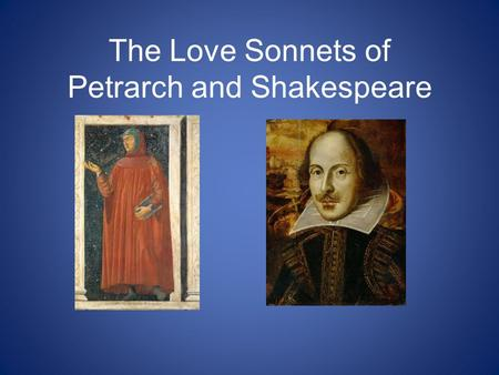 The Love Sonnets of Petrarch and Shakespeare. -Its likely that none of you will ever be literature professors, so how could this skill/process help you.