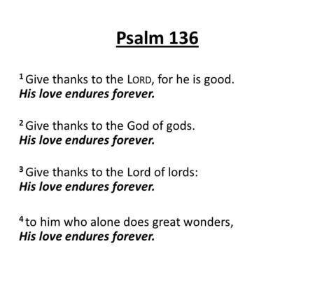 Psalm 136 1 Give thanks to the Lord, for he is good. His love endures forever. 2 Give thanks to the God of gods. His love endures forever. 3 Give thanks.
