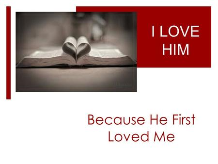 Because He First Loved Me I LOVE HIM. I know the Source of Love Because He First Loved Me -