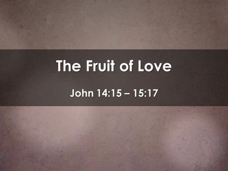 The Fruit of Love John 14:15 – 15:17. Moving into Lent A season with a double focus on: Our human weakness Our human weakness We are dust and will die.