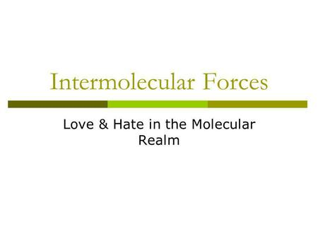 Intermolecular Forces Love & Hate in the Molecular Realm.