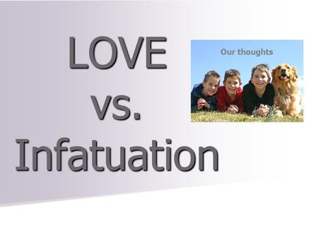 LOVE vs. Infatuation Our thoughts. Love Is…… Write it down on your heart.