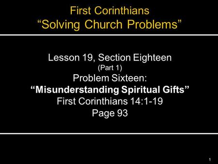 1 Lesson 19, Section Eighteen (Part 1) Problem Sixteen: Misunderstanding Spiritual Gifts First Corinthians 14:1-19 Page 93.
