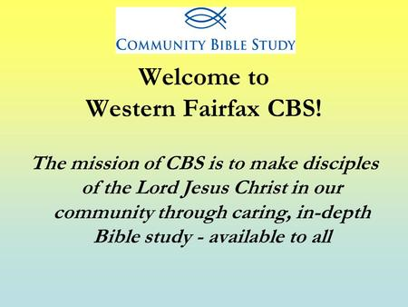 Welcome to Western Fairfax CBS! The mission of CBS is to make disciples of the Lord Jesus Christ in our community through caring, in-depth Bible study.